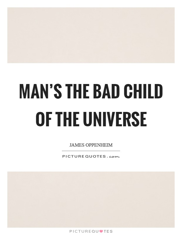 Man's the bad child of the universe Picture Quote #1
