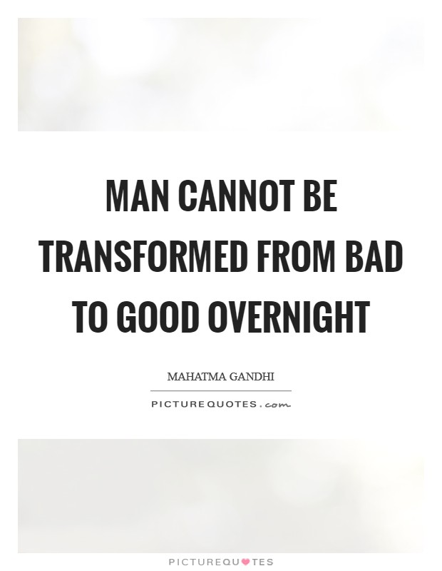 Man cannot be transformed from bad to good overnight Picture Quote #1