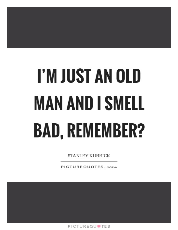 I'm just an old man and I smell bad, remember? Picture Quote #1