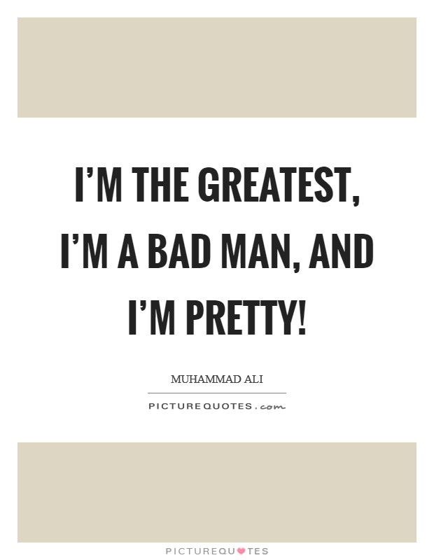 I'm the greatest, I'm a bad man, and I'm pretty! Picture Quote #1
