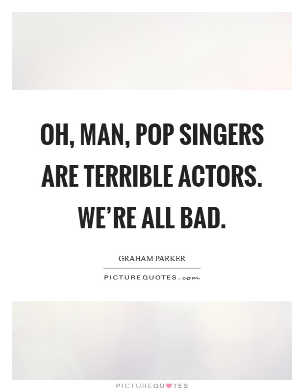 Oh, man, pop singers are terrible actors. We're all bad Picture Quote #1