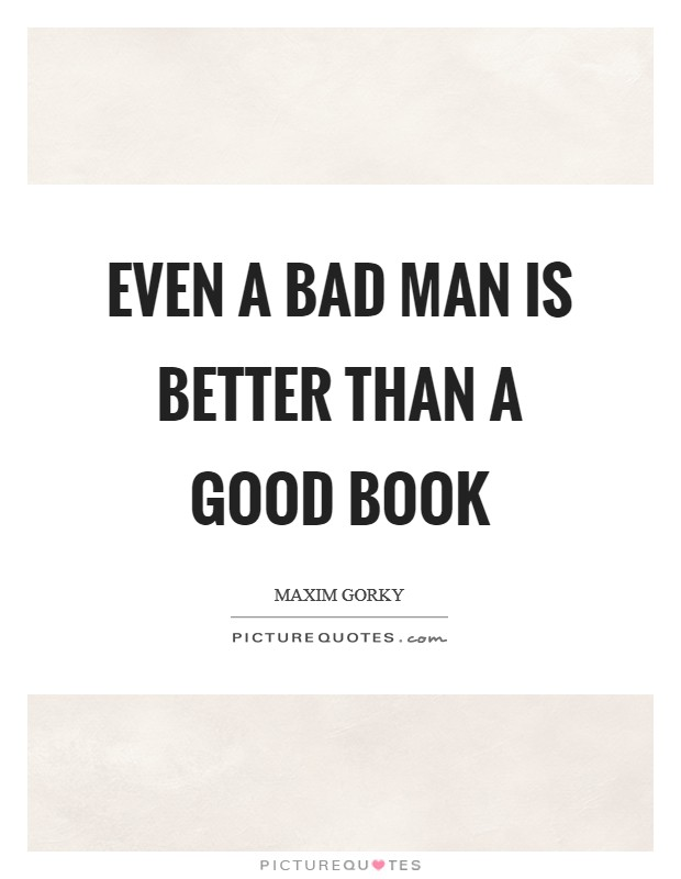 Even a bad man is better than a good book Picture Quote #1