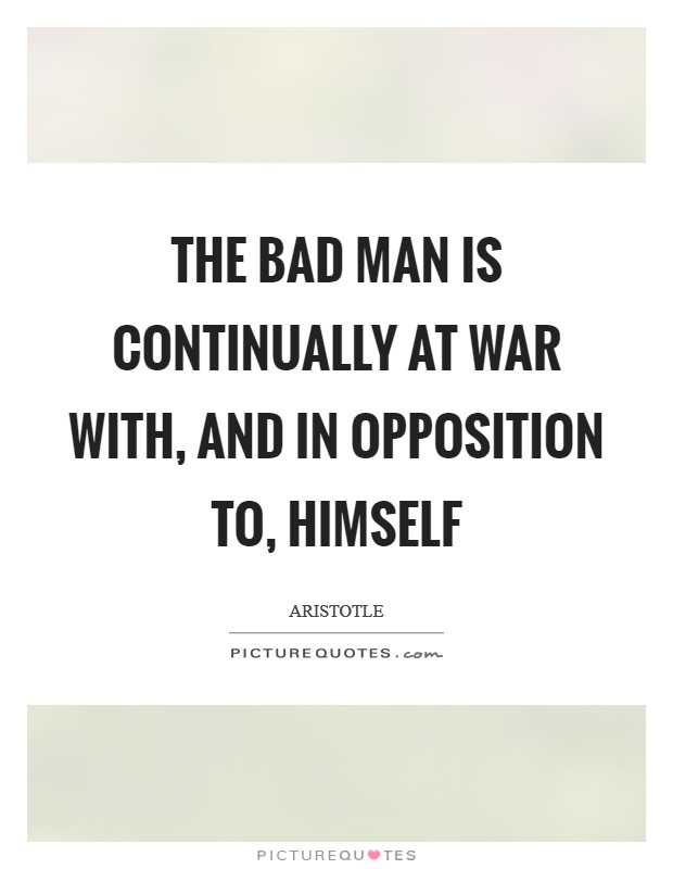 The bad man is continually at war with, and in opposition to, himself Picture Quote #1