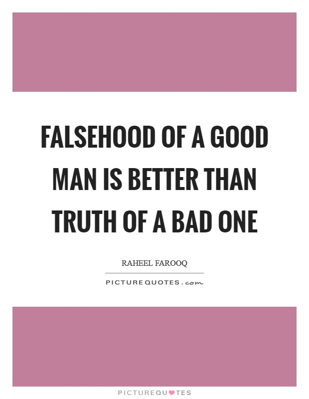 Falsehood of a good man is better than truth of a bad one Picture Quote #1
