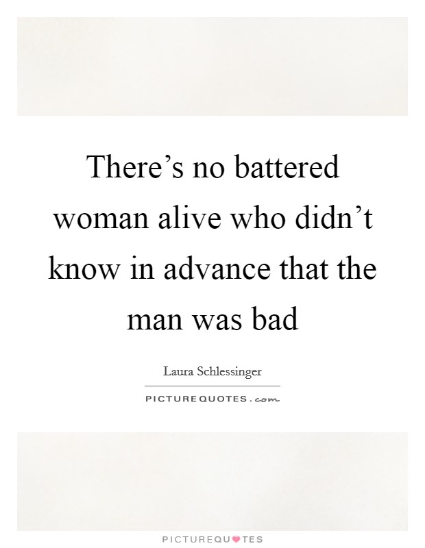 There's no battered woman alive who didn't know in advance that the man was bad Picture Quote #1