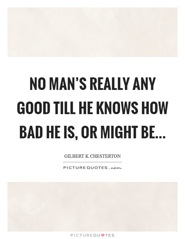 No man's really any good till he knows how bad he is, or might be Picture Quote #1