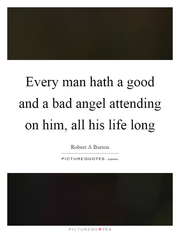 Every man hath a good and a bad angel attending on him, all his life long Picture Quote #1