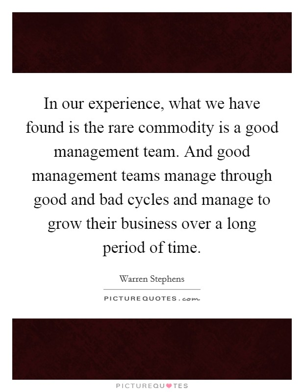 In our experience, what we have found is the rare commodity is a good management team. And good management teams manage through good and bad cycles and manage to grow their business over a long period of time Picture Quote #1