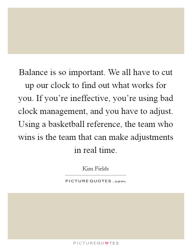 Balance is so important. We all have to cut up our clock to find out what works for you. If you're ineffective, you're using bad clock management, and you have to adjust. Using a basketball reference, the team who wins is the team that can make adjustments in real time Picture Quote #1
