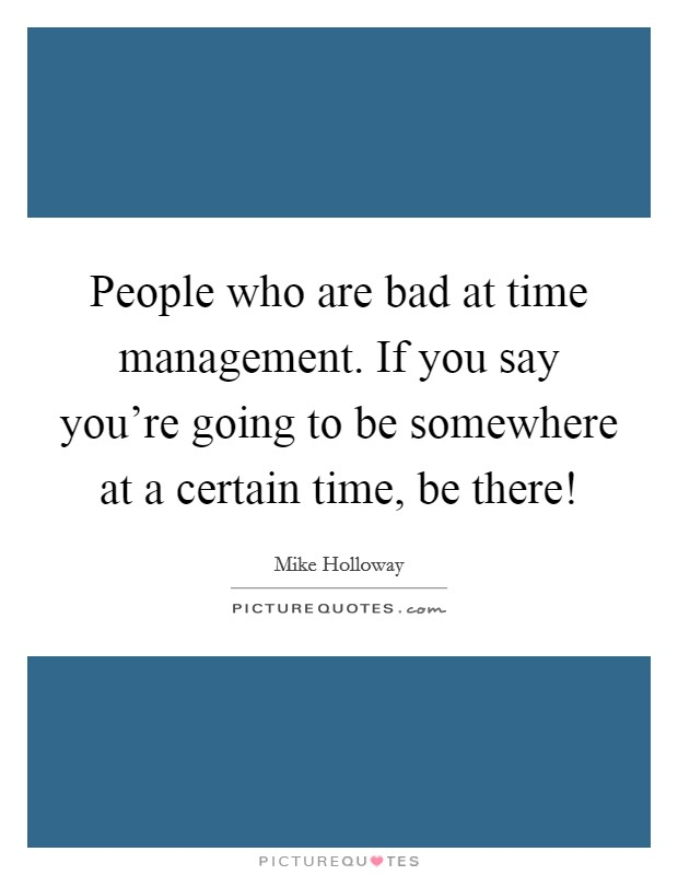 People who are bad at time management. If you say you're going to be somewhere at a certain time, be there! Picture Quote #1