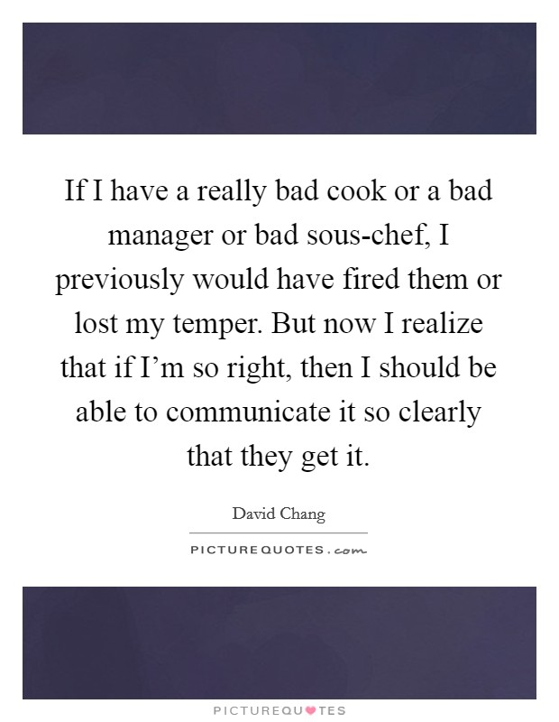 If I have a really bad cook or a bad manager or bad sous-chef, I previously would have fired them or lost my temper. But now I realize that if I'm so right, then I should be able to communicate it so clearly that they get it Picture Quote #1