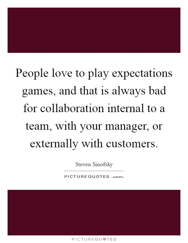 People love to play expectations games, and that is always bad for collaboration internal to a team, with your manager, or externally with customers Picture Quote #1