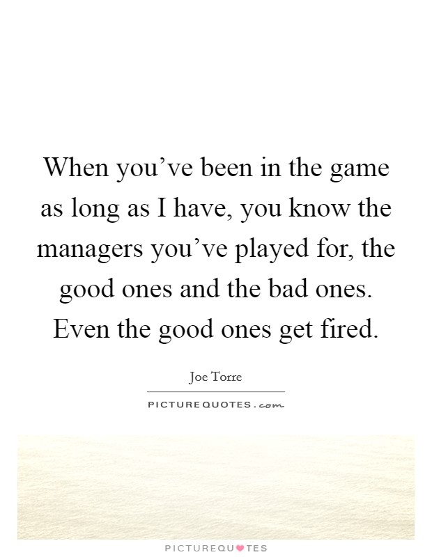 When you've been in the game as long as I have, you know the managers you've played for, the good ones and the bad ones. Even the good ones get fired Picture Quote #1