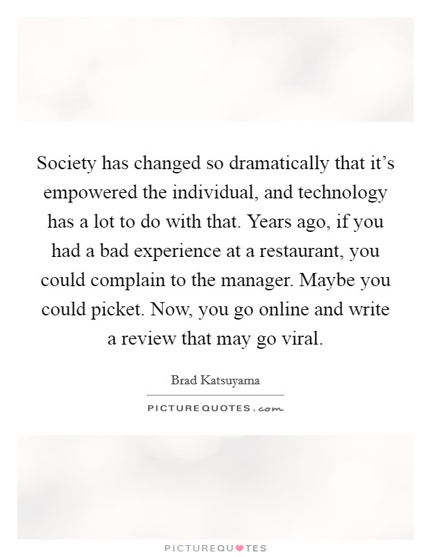 Society has changed so dramatically that it's empowered the individual, and technology has a lot to do with that. Years ago, if you had a bad experience at a restaurant, you could complain to the manager. Maybe you could picket. Now, you go online and write a review that may go viral Picture Quote #1