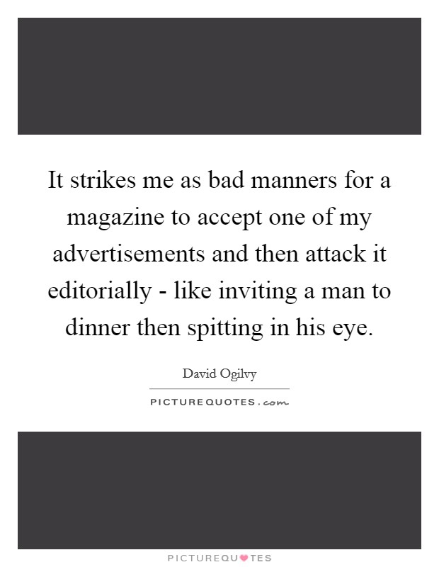 It strikes me as bad manners for a magazine to accept one of my advertisements and then attack it editorially - like inviting a man to dinner then spitting in his eye Picture Quote #1