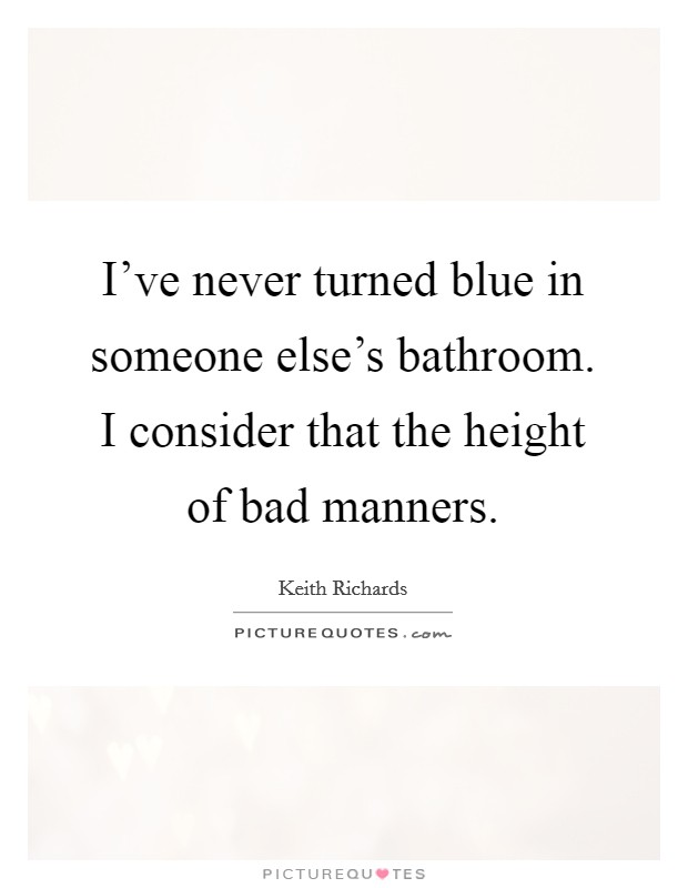 I've never turned blue in someone else's bathroom. I consider that the height of bad manners Picture Quote #1