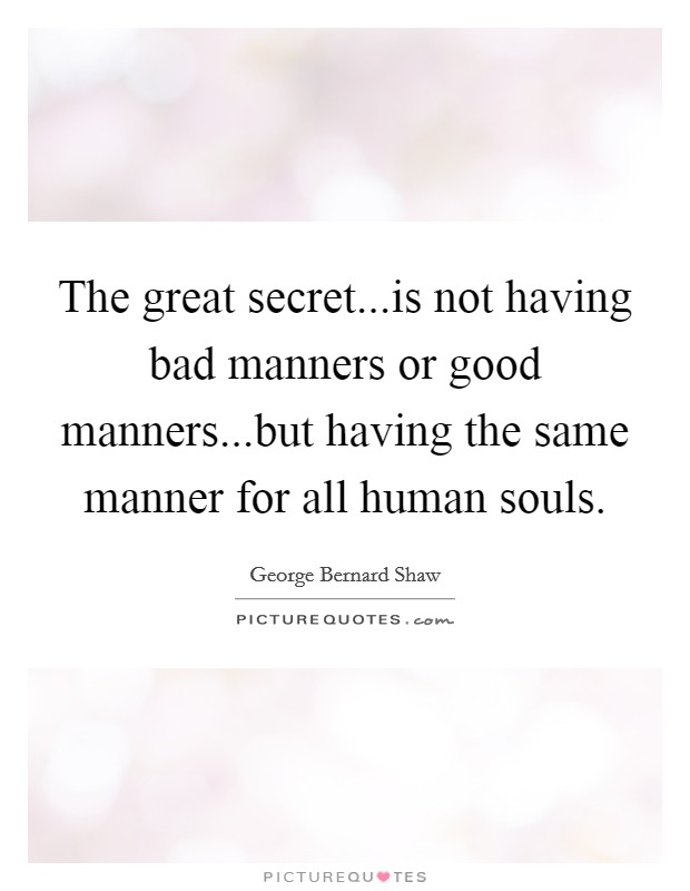 The great secret...is not having bad manners or good manners...but having the same manner for all human souls Picture Quote #1