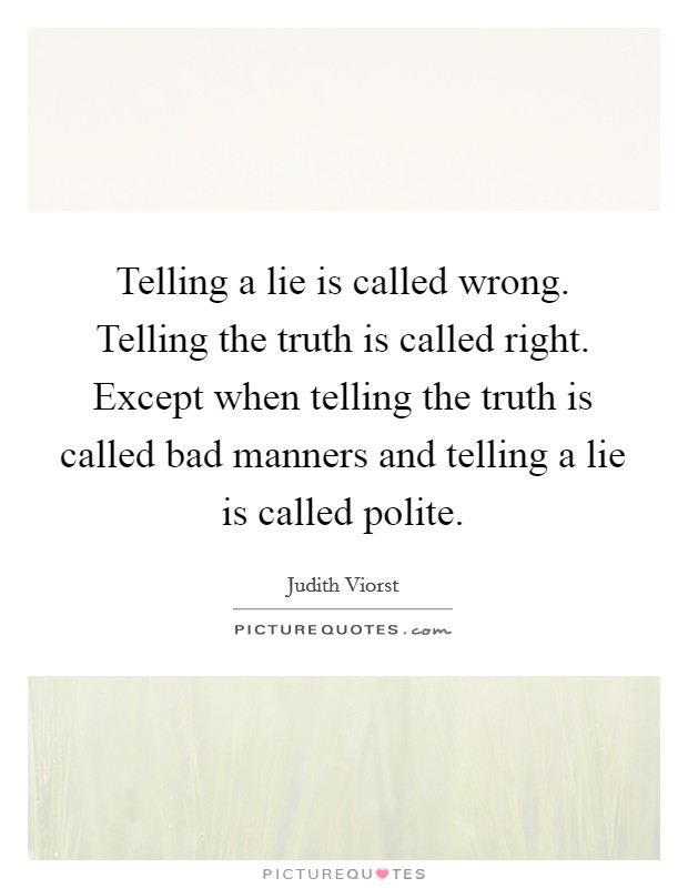 Telling a lie is called wrong. Telling the truth is called right. Except when telling the truth is called bad manners and telling a lie is called polite Picture Quote #1