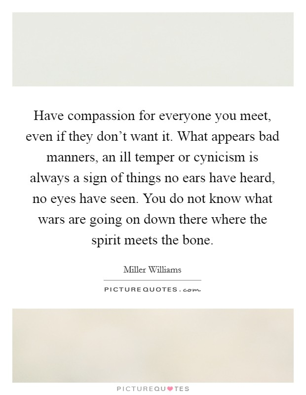 Have compassion for everyone you meet, even if they don't want it. What appears bad manners, an ill temper or cynicism is always a sign of things no ears have heard, no eyes have seen. You do not know what wars are going on down there where the spirit meets the bone Picture Quote #1