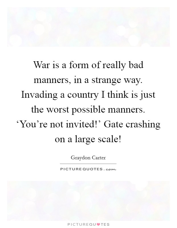 War is a form of really bad manners, in a strange way. Invading a country I think is just the worst possible manners. 'You're not invited!' Gate crashing on a large scale! Picture Quote #1