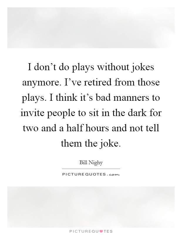 I don't do plays without jokes anymore. I've retired from those plays. I think it's bad manners to invite people to sit in the dark for two and a half hours and not tell them the joke Picture Quote #1