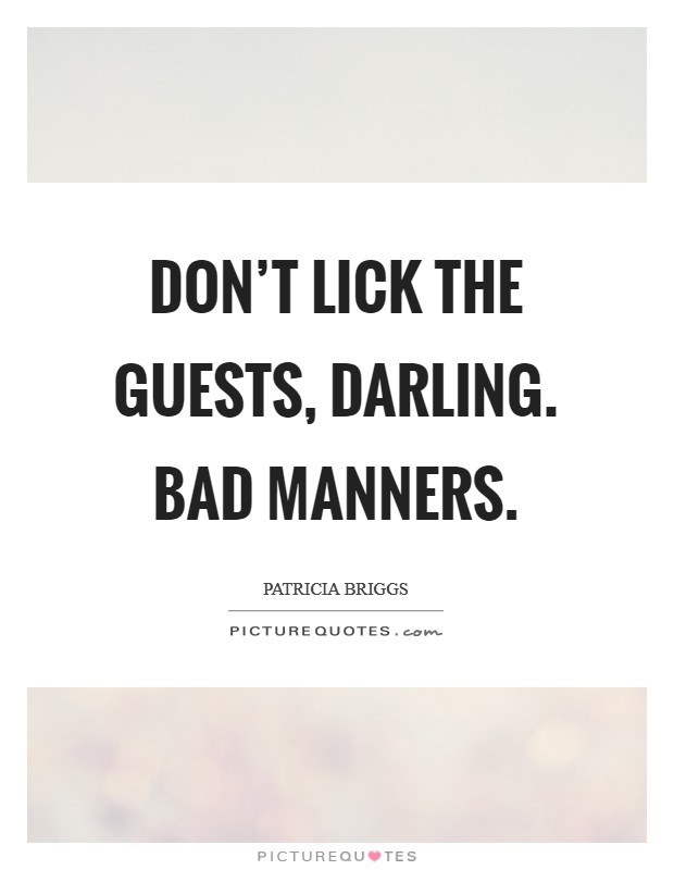 Don't lick the guests, darling. Bad manners Picture Quote #1
