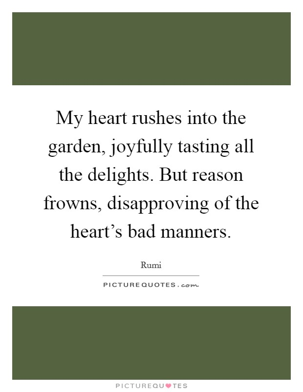My heart rushes into the garden, joyfully tasting all the delights. But reason frowns, disapproving of the heart's bad manners Picture Quote #1