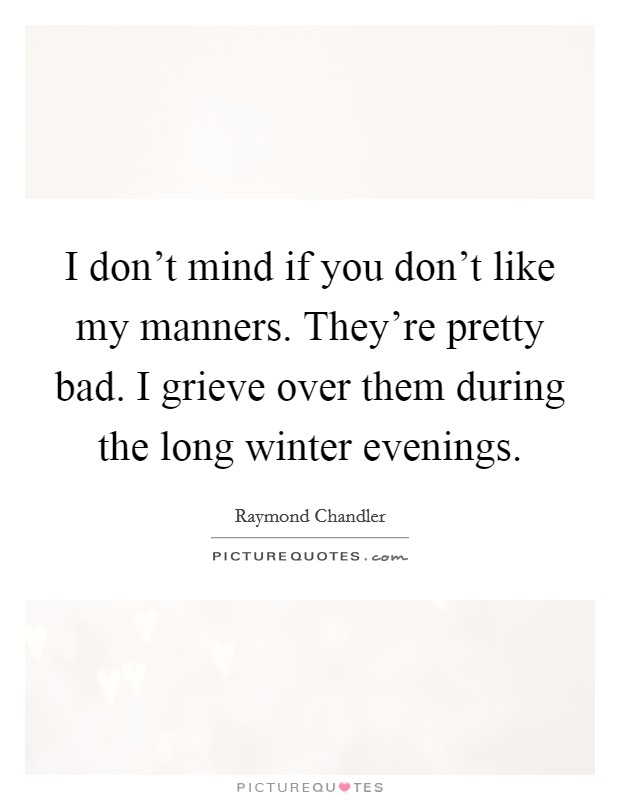 I don't mind if you don't like my manners. They're pretty bad. I grieve over them during the long winter evenings Picture Quote #1