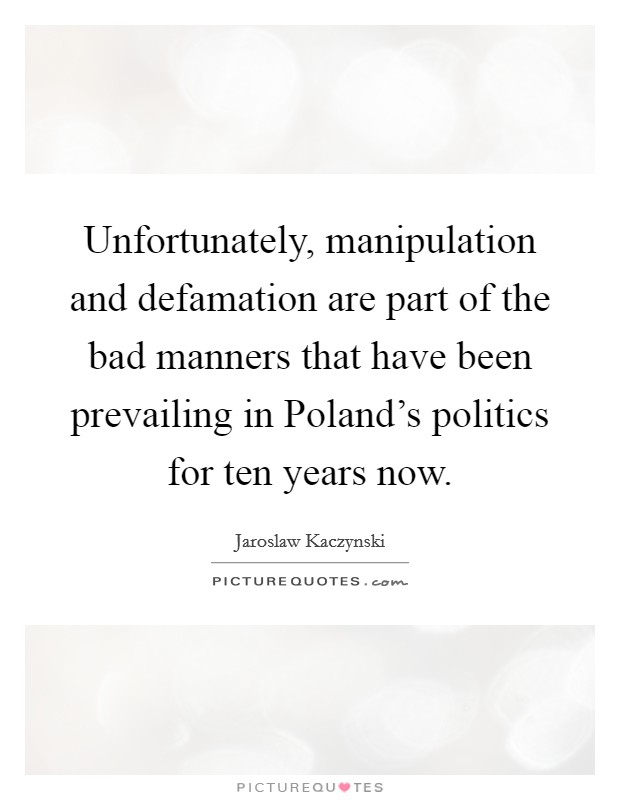 Unfortunately, manipulation and defamation are part of the bad manners that have been prevailing in Poland's politics for ten years now Picture Quote #1