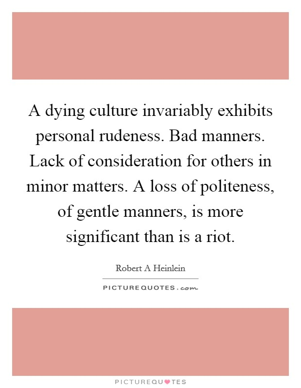 A dying culture invariably exhibits personal rudeness. Bad manners. Lack of consideration for others in minor matters. A loss of politeness, of gentle manners, is more significant than is a riot Picture Quote #1