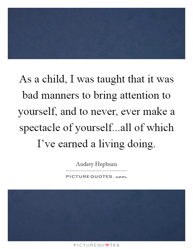 As a child, I was taught that it was bad manners to bring attention to yourself, and to never, ever make a spectacle of yourself...all of which I've earned a living doing Picture Quote #1
