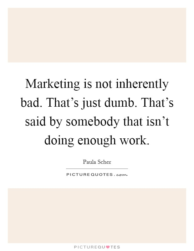 Marketing is not inherently bad. That's just dumb. That's said by somebody that isn't doing enough work Picture Quote #1