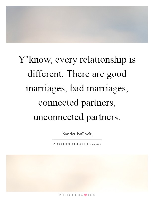 Y'know, every relationship is different. There are good marriages, bad marriages, connected partners, unconnected partners Picture Quote #1