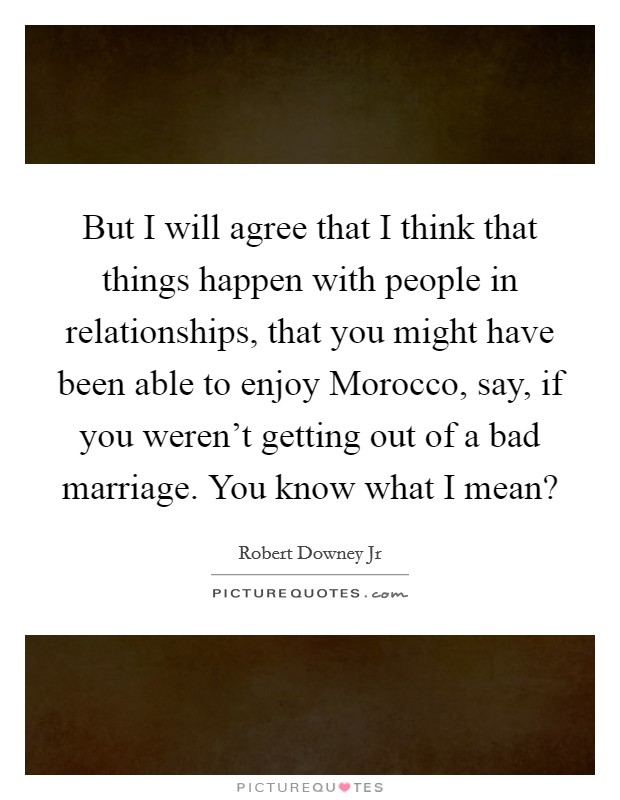 But I will agree that I think that things happen with people in relationships, that you might have been able to enjoy Morocco, say, if you weren't getting out of a bad marriage. You know what I mean? Picture Quote #1