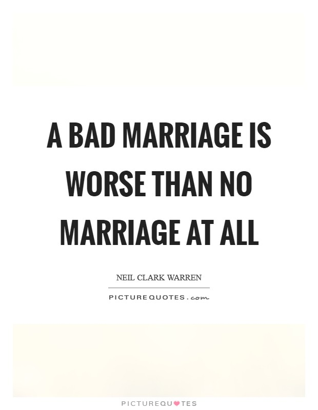 A bad marriage is worse than no marriage at all Picture Quote #1