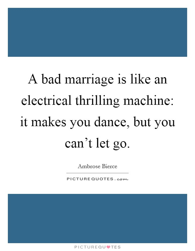 A bad marriage is like an electrical thrilling machine: it makes you dance, but you can't let go Picture Quote #1