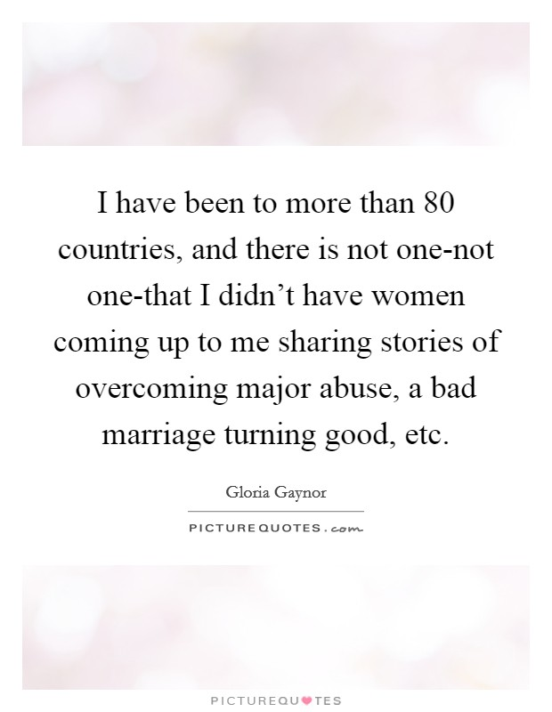 I have been to more than 80 countries, and there is not one-not one-that I didn't have women coming up to me sharing stories of overcoming major abuse, a bad marriage turning good, etc Picture Quote #1