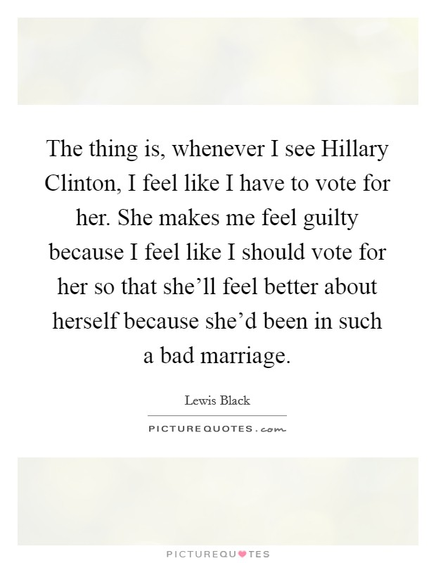 The thing is, whenever I see Hillary Clinton, I feel like I have to vote for her. She makes me feel guilty because I feel like I should vote for her so that she'll feel better about herself because she'd been in such a bad marriage Picture Quote #1