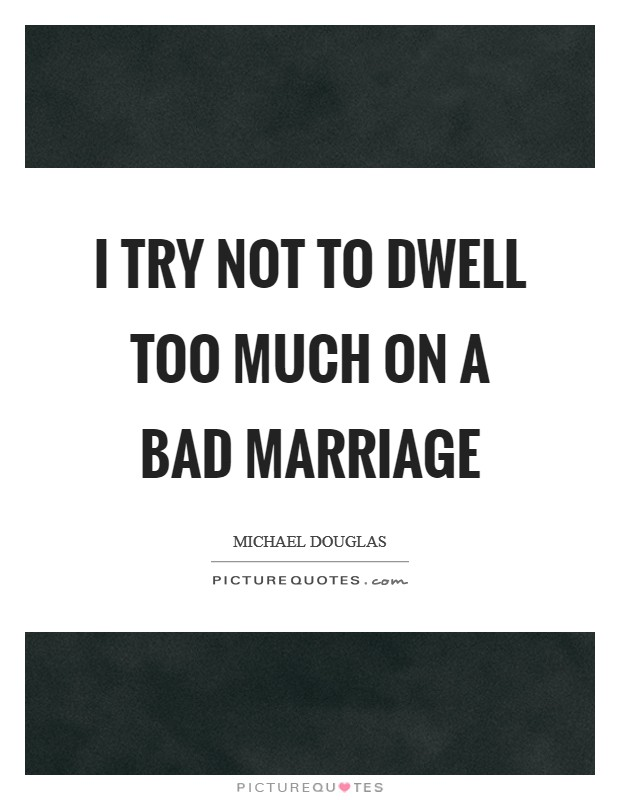 I try not to dwell too much on a bad marriage Picture Quote #1