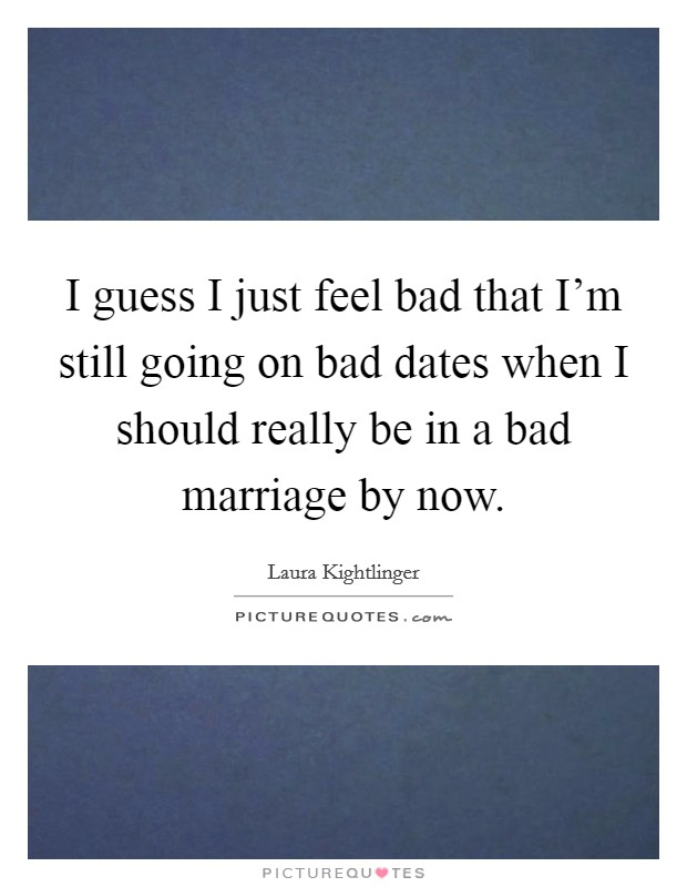I guess I just feel bad that I'm still going on bad dates when I should really be in a bad marriage by now Picture Quote #1