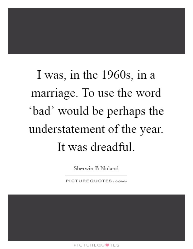 I was, in the 1960s, in a marriage. To use the word 'bad' would be perhaps the understatement of the year. It was dreadful Picture Quote #1