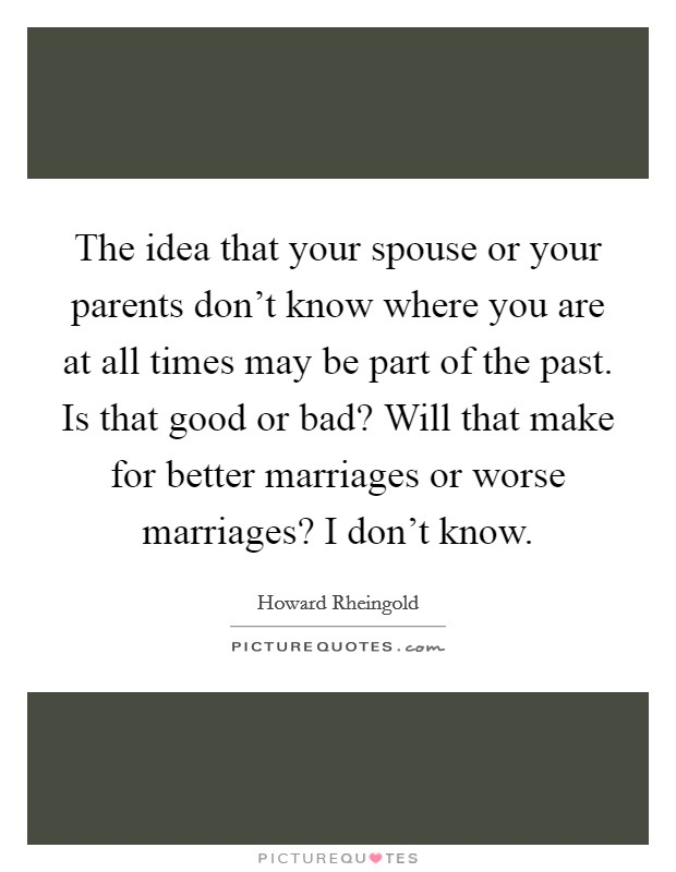 The idea that your spouse or your parents don't know where you are at all times may be part of the past. Is that good or bad? Will that make for better marriages or worse marriages? I don't know Picture Quote #1