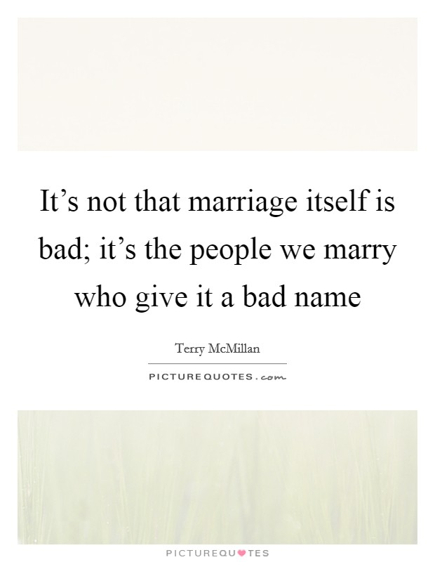 It's not that marriage itself is bad; it's the people we marry who give it a bad name Picture Quote #1