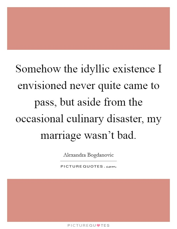 Somehow the idyllic existence I envisioned never quite came to pass, but aside from the occasional culinary disaster, my marriage wasn't bad Picture Quote #1