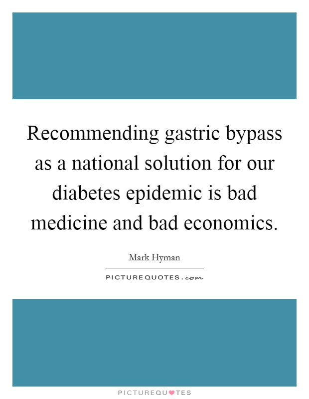 Recommending gastric bypass as a national solution for our diabetes epidemic is bad medicine and bad economics Picture Quote #1