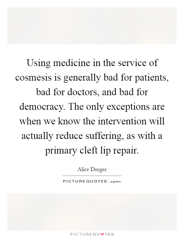 Using medicine in the service of cosmesis is generally bad for patients, bad for doctors, and bad for democracy. The only exceptions are when we know the intervention will actually reduce suffering, as with a primary cleft lip repair Picture Quote #1