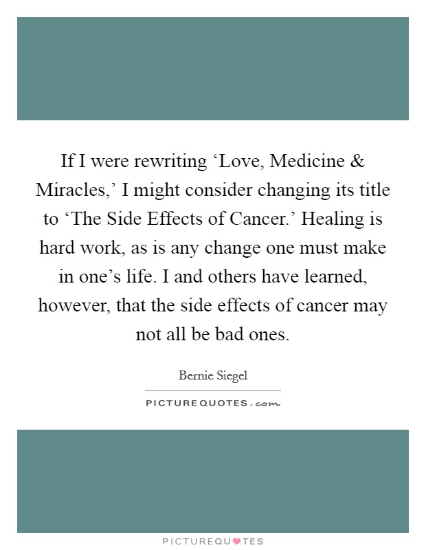 If I were rewriting 'Love, Medicine and Miracles,' I might consider changing its title to 'The Side Effects of Cancer.' Healing is hard work, as is any change one must make in one's life. I and others have learned, however, that the side effects of cancer may not all be bad ones Picture Quote #1