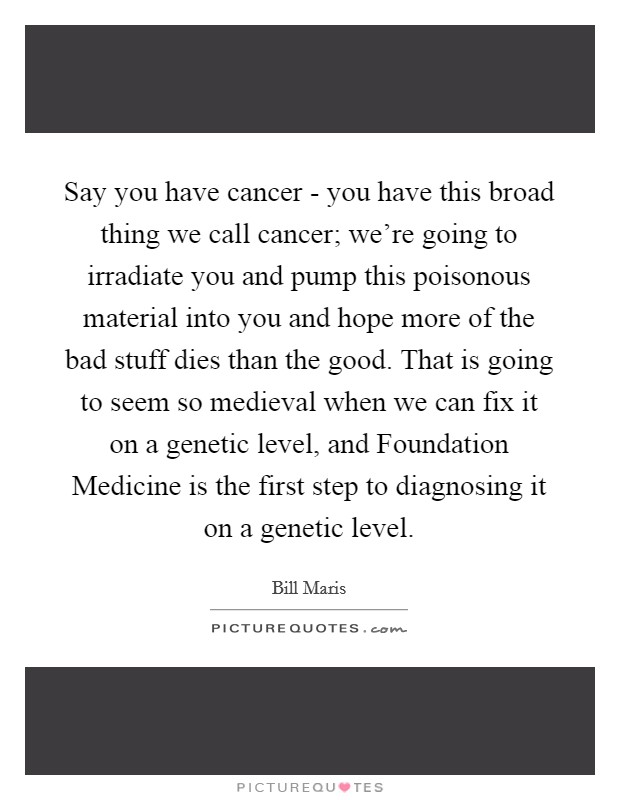 Say you have cancer - you have this broad thing we call cancer; we're going to irradiate you and pump this poisonous material into you and hope more of the bad stuff dies than the good. That is going to seem so medieval when we can fix it on a genetic level, and Foundation Medicine is the first step to diagnosing it on a genetic level Picture Quote #1