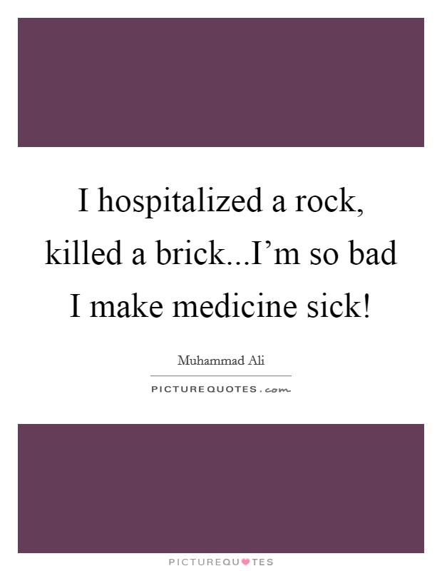 I hospitalized a rock, killed a brick...I'm so bad I make medicine sick! Picture Quote #1