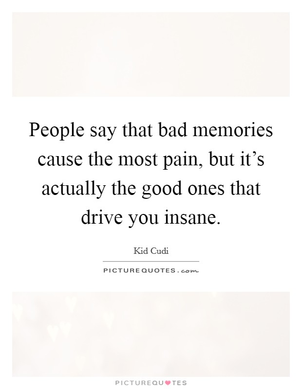 People say that bad memories cause the most pain, but it's actually the good ones that drive you insane Picture Quote #1